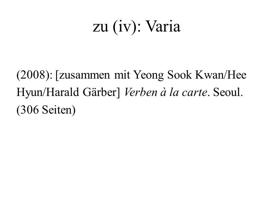 zu (iv): Varia (2008): [zusammen mit Yeong Sook Kwan/Hee Hyun/Harald Gärber] Verben à la carte.